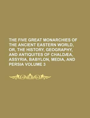 The Five Great Monarchies of the Ancient Eastern World, Or, the History, Geography, and Antiquites of Chaldaea, Assyria, Babylon, Media, and Persia Vo