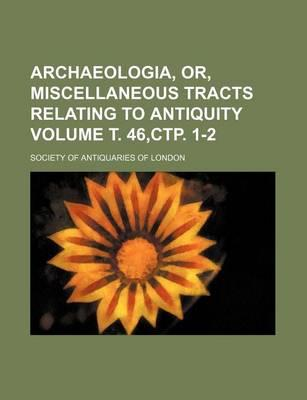 Archaeologia, Or, Miscellaneous Tracts Relating to Antiquity Volume . 46, . 1-2