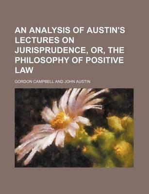 An Analysis of Austin's Lectures on Jurisprudence, Or, the Philosophy of Positive Law