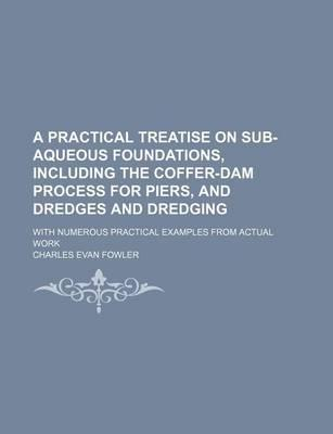 A Practical Treatise on Sub-Aqueous Foundations, Including the Coffer-Dam Process for Piers, and Dredges and Dredging; With Numerous Practical Examples from Actual Work