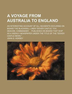 """A Voyage from Australia to England; An Interesting Account of All Incidents Occuring on Board the Blackwall Liner """"Dover Castle,"""" R.K. Deacon, Commander Published on Board That Ship as a Weekly Newspaper Under the Title of the """"Dover"""