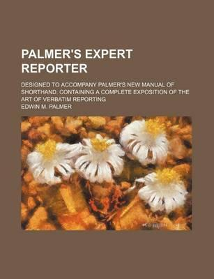Palmer's Expert Reporter; Designed to Accompany Palmer's New Manual of Shorthand. Containing a Complete Exposition of the Art of Verbatim Reporting