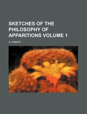 Sketches of the Philosophy of Apparitions Volume 1