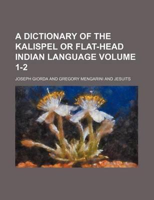 A Dictionary of the Kalispel or Flat-Head Indian Language Volume 1-2