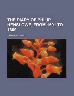 The Diary of Philip Henslowe, from 1591 to 1609