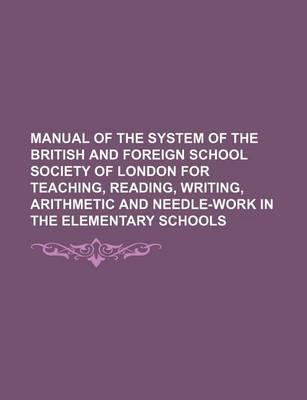 Manual of the System of the British and Foreign School Society of London for Teaching, Reading, Writing, Arithmetic and Needle-Work in the Elementary