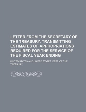 Letter from the Secretary of the Treasury, Transmitting Estimates of Appropriations Required for the Service of the Fiscal Year Ending