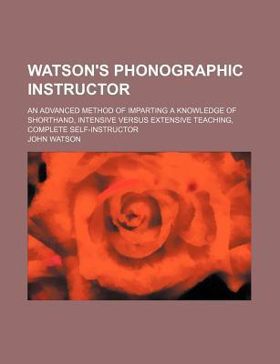 Watson's Phonographic Instructor; An Advanced Method of Imparting a Knowledge of Shorthand, Intensive Versus Extensive Teaching, Complete Self-Instructor