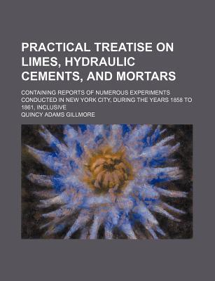 Practical Treatise on Limes, Hydraulic Cements, and Mortars; Containing Reports of Numerous Experiments Conducted in New York City, During the Years 1858 to 1861, Inclusive