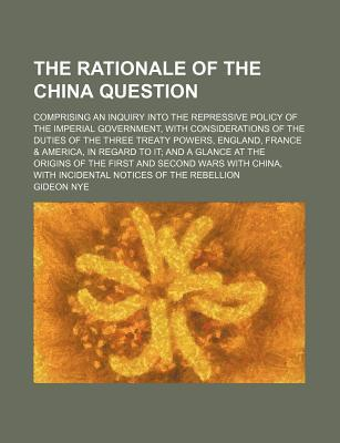 The Rationale of the China Question; Comprising an Inquiry Into the Repressive Policy of the Imperial Government, with Considerations of the Duties of the Three Treaty Powers, England, France & America, in Regard to It and a Glance at the