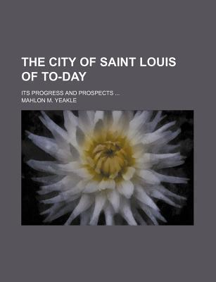 The City of Saint Louis of To-Day; Its Progress and Prospects