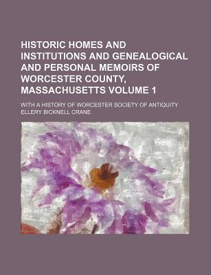 Historic Homes and Institutions and Genealogical and Personal Memoirs of Worcester County, Massachusetts; With a History of Worcester Society of Antiquity Volume 1