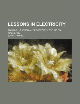 Lessons in Electricity; To Which Is Added an Elementary Lecture on Magnetism