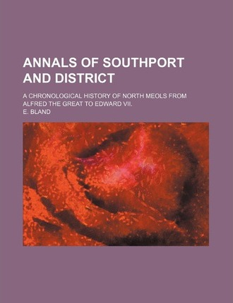 Annals of Southport and District; A Chronological History of North Meols from Alfred the Great to Edward VII.