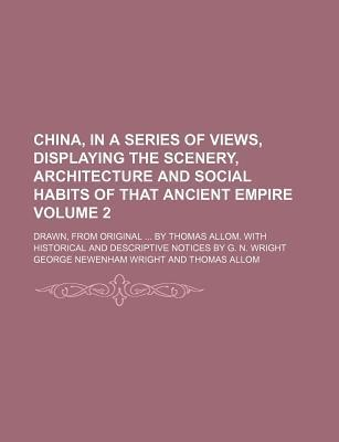 China, in a Series of Views, Displaying the Scenery, Architecture and Social Habits of That Ancient Empire; Drawn, from Original by Thomas Allom. with