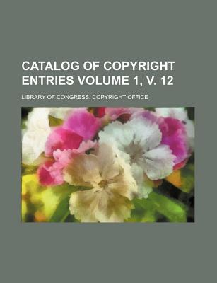 Catalog of Copyright Entries Volume 1, V. 12