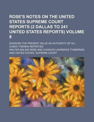 Rose's Notes on the United States Supreme Court Reports (2 Dallas to 241 United States Reports); Showing the Present Value as Authority of All Cases Therein Reported Volume 8