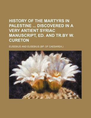 History of the Martyrs in Palestine Discovered in a Very Antient Syriac Manuscript, Ed. and Tr.by W. Cureton