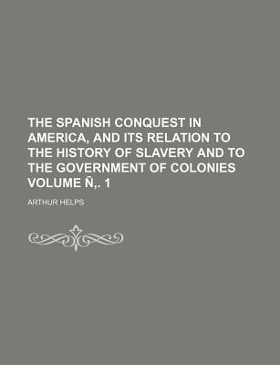 The Spanish Conquest in America, and Its Relation to the History of Slavery and to the Government of Colonies Volume N . 1