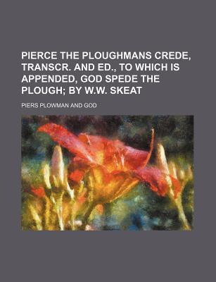 Pierce the Ploughmans Crede, Transcr. and Ed., to Which Is Appended, God Spede the Plough; By W.W. Skeat