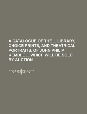 A Catalogue of the Library, Choice Prints, and Theatrical Portraits, of John Philip Kemble Which Will Be Sold by Auction