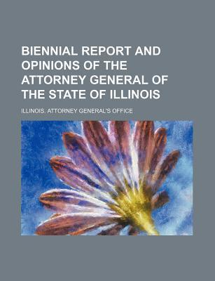 Biennial Report and Opinions of the Attorney General of the State of Illinois