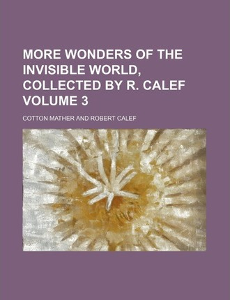 More Wonders of the Invisible World, Collected by R. Calef Volume 3