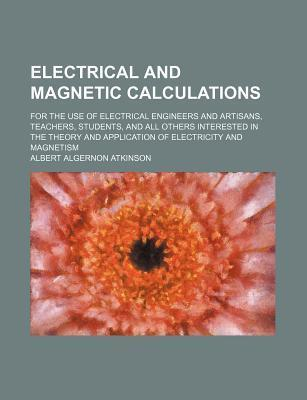 Electrical and Magnetic Calculations; For the Use of Electrical Engineers and Artisans, Teachers, Students, and All Others Interested in the Theory and Application of Electricity and Magnetism