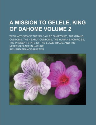A Mission to Gelele, King of Dahome; With Notices of the So Called Amazons, the Grand Customs, the Yearly Customs, the Human Sacrifices, the Prese