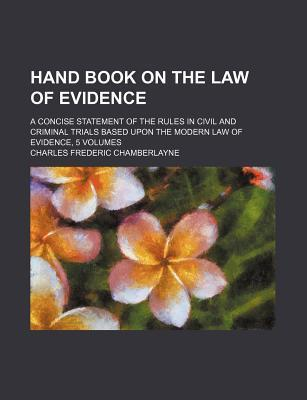 Hand Book on the Law of Evidence; A Concise Statement of the Rules in Civil and Criminal Trials Based Upon the Modern Law of Evidence, 5 Volumes
