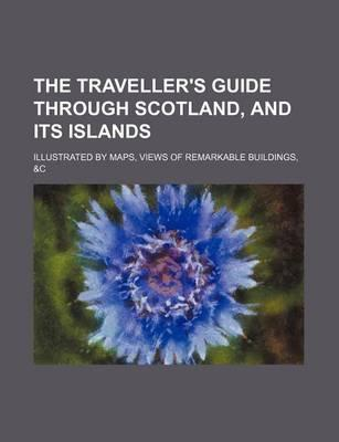 The Traveller's Guide Through Scotland, and Its Islands; Illustrated by Maps, Views of Remarkable Buildings, &C