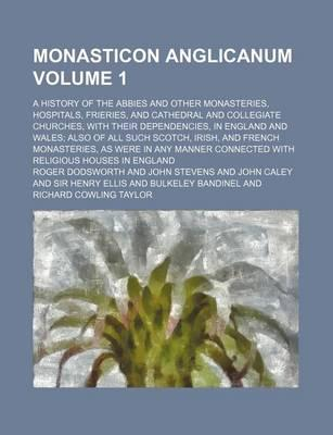 Monasticon Anglicanum; A History of the Abbies and Other Monasteries, Hospitals, Frieries, and Cathedral and Collegiate Churches, with Their Dependencies, in England and Wales Also of All Such Scotch, Irish, and French Volume 1