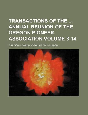 Transactions of the Annual Reunion of the Oregon Pioneer Association Volume 3-14