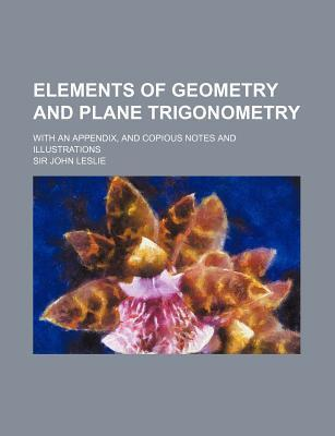 Elements of Geometry and Plane Trigonometry; With an Appendix, and Copious Notes and Illustrations