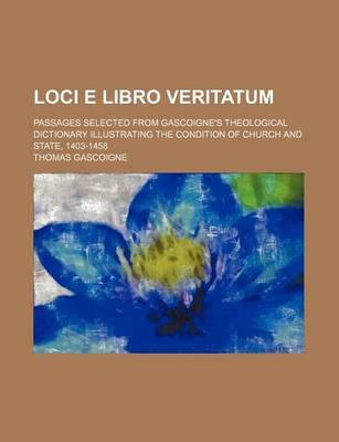 Loci E Libro Veritatum; Passages Selected from Gascoigne's Theological Dictionary Illustrating the Condition of Church and State, 1403-1458