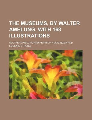 The Museums, by Walter Amelung. with 168 Illustrations