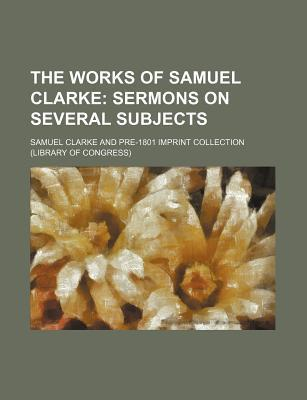 The Works of Samuel Clarke; Sermons on Several Subjects