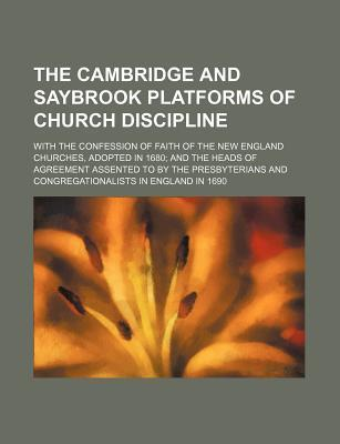 The Cambridge and Saybrook Platforms of Church Discipline; With the Confession of Faith of the New England Churches, Adopted in 1680 and the Heads of