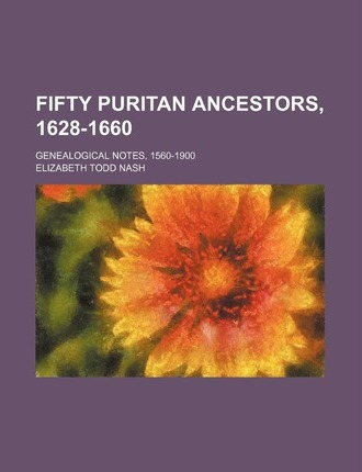 Fifty Puritan Ancestors, 1628-1660; Genealogical Notes, 1560-1900