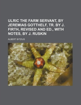 Ulric the Farm Servant, by Jeremias Gotthelf, Tr. by J. Firth, Revised and Ed., with Notes, by J. Ruskin