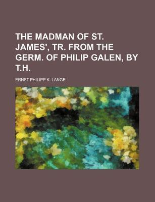 The Madman of St. James', Tr. from the Germ. of Philip Galen, by T.H