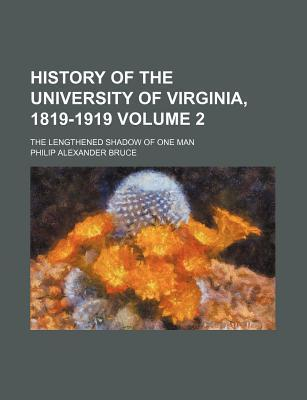 History of the University of Virginia, 1819-1919; The Lengthened Shadow of One Man Volume 2
