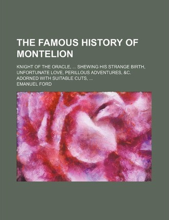 The Famous History of Montelion; Knight of the Oracle, Shewing His Strange Birth, Unfortunate Love, Perillous Adventures, &C. Adorned with Suitable Cu