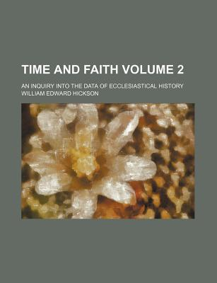 Time and Faith; An Inquiry Into the Data of Ecclesiastical History Volume 2