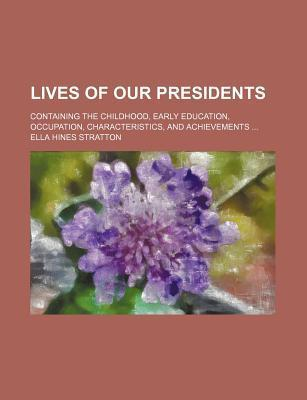 Lives of Our Presidents; Containing the Childhood, Early Education, Occupation, Characteristics, and Achievements
