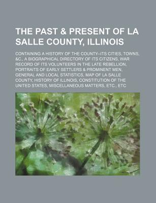 The Past & Present of La Salle County, Illinois; Containing a History of the County--Its Cities, Towns, &C., a Biographical Directory of Its Citizens,