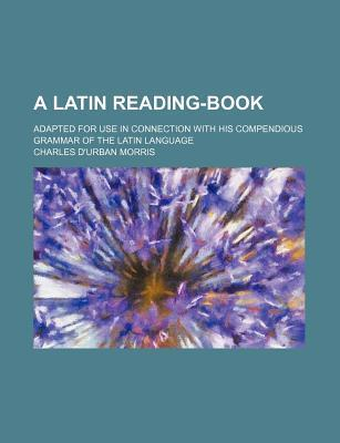 A Latin Reading-Book; Adapted for Use in Connection with His Compendious Grammar of the Latin Language