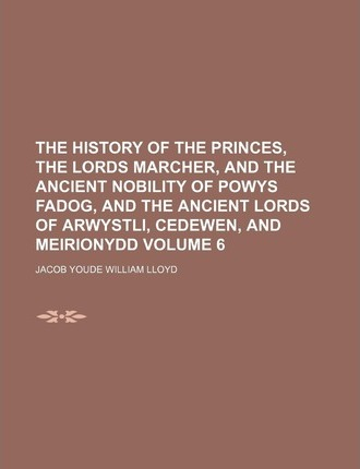 The History of the Princes, the Lords Marcher, and the Ancient Nobility of Powys Fadog, and the Ancient Lords of Arwystli, Cedewen, and Meirionydd Vol