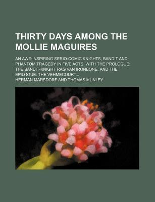 Thirty Days Among the Mollie Maguires; An Awe-Inspiring Serio-Comic Knights, Bandit and Phantom Tragedy in Five Acts, with the Prologue the Bandit-Knight Rag Van Ironbone, and the Epilogue the Vehmecourt