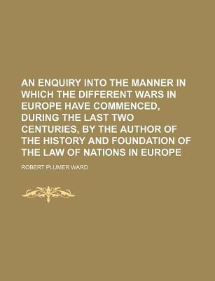 An Enquiry Into the Manner in Which the Different Wars in Europe Have Commenced, During the Last Two Centuries, by the Author of the History and Foundation of the Law of Nations in Europe